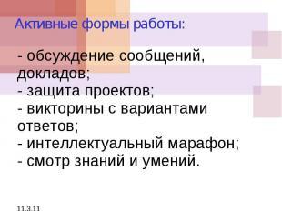 11.3.11 - обсуждение сообщений, докладов; - защита проектов; - викторины с вариа