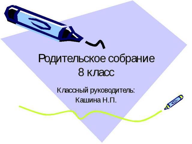Родительское собрание 8 класс Классный руководитель: Кашина Н.П.