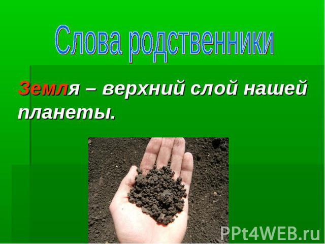 Земля – верхний слой нашей планеты.