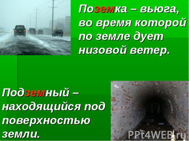 Поземка – вьюга, во время которой по земле дует низовой ветер. Подземный – находящийся под поверхностьюземли.