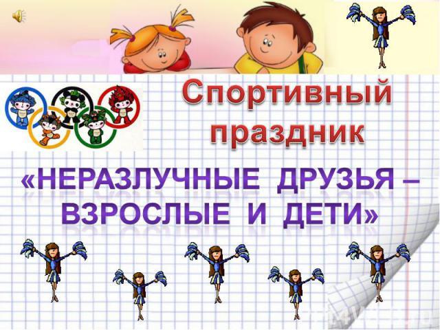 Спортивный праздник«Неразлучные друзья –Взрослые и дети»