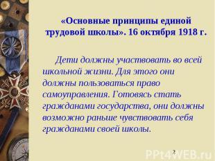 2 «Основные принципы единой трудовой школы». 16 октября 1918 г. Дети должны учас