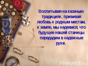 15 Воспитывая на казачьих традициях, прививая любовь к родным местам, к земле, м
