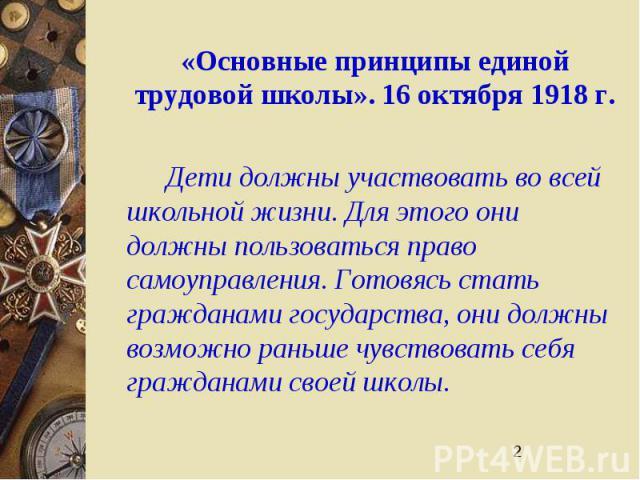 2 «Основные принципы единой трудовой школы». 16 октября 1918 г. Дети должны участвовать во всей школьной жизни. Для этого они должны пользоваться право самоуправления. Готовясь стать гражданами государства, они должны возможно раньше чувствовать себ…