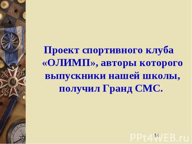 14 Проект спортивного клуба «ОЛИМП», авторы которого выпускники нашей школы, получил Гранд СМС.