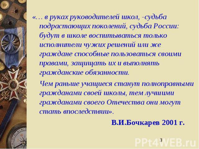3 «… в руках руководителей школ, -судьба подрастающих поколений, судьба России: будут в школе воспитываться только исполнители чужих решений или же граждане способные пользоваться своими правами, защищать их и выполнять гражданские обязанности. Чем …