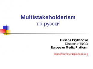 Multistakeholderism по-русски Oksana Prykhodko Director of iNGO European Media P