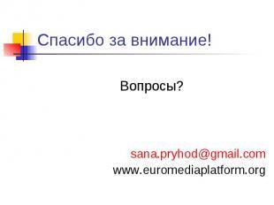 Спасибо за внимание! Вопросы? sana.pryhod@gmail.com www.euromediaplatform.org