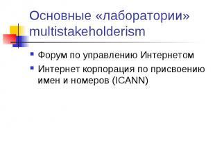 Основные «лаборатории» multistakeholderism Форум по управлению Интернетом Интерн