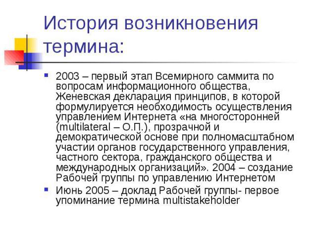 История возникновения термина: 2003 – первый этап Всемирного саммита по вопросам информационного общества, Женевская декларация принципов, в которой формулируется необходимость осуществления управлением Интернета «на многосторонней (multilateral – О…