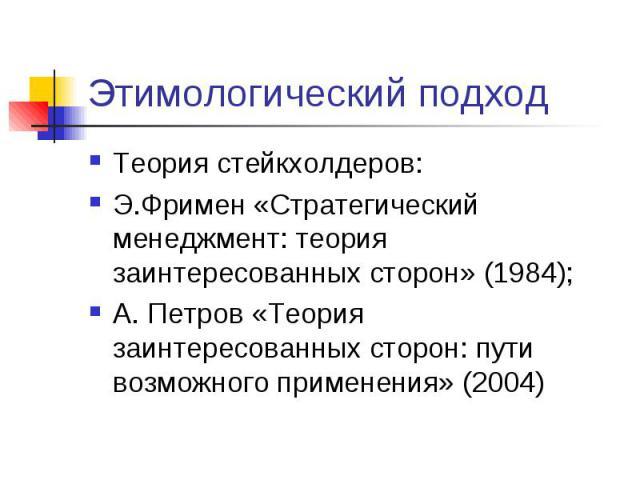 Этимологический подход Теория стейкхолдеров: Э.Фримен «Стратегический менеджмент: теория заинтересованных сторон» (1984); А. Петров «Теория заинтересованных сторон: пути возможного применения» (2004)
