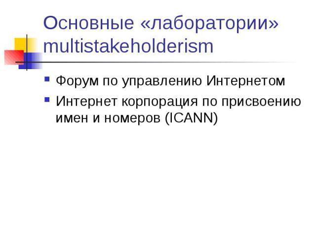 Основные «лаборатории» multistakeholderism Форум по управлению Интернетом Интернет корпорация по присвоению имен и номеров (ICANN)