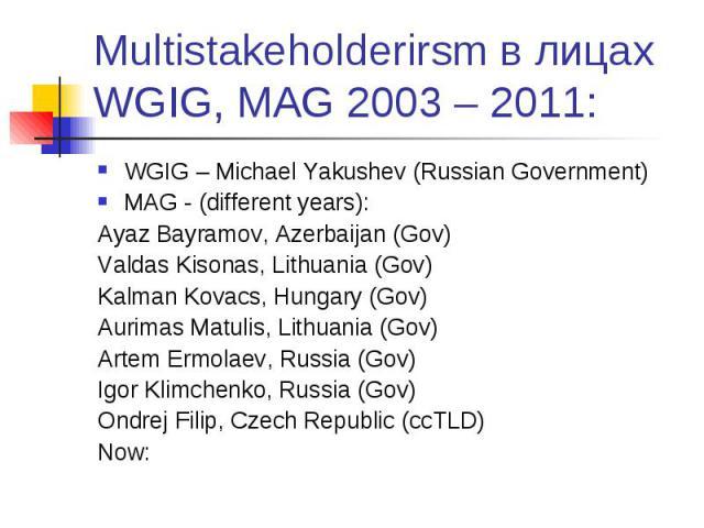Multistakeholderirsm в лицах WGIG, MAG 2003 – 2011: WGIG – Michael Yakushev (Russian Government) MAG - (different years): Ayaz Bayramov, Azerbaijan (Gov) Valdas Kisonas, Lithuania (Gov) Kalman Kovacs, Hungary (Gov) Aurimas Matulis, Lithuania (Gov) A…