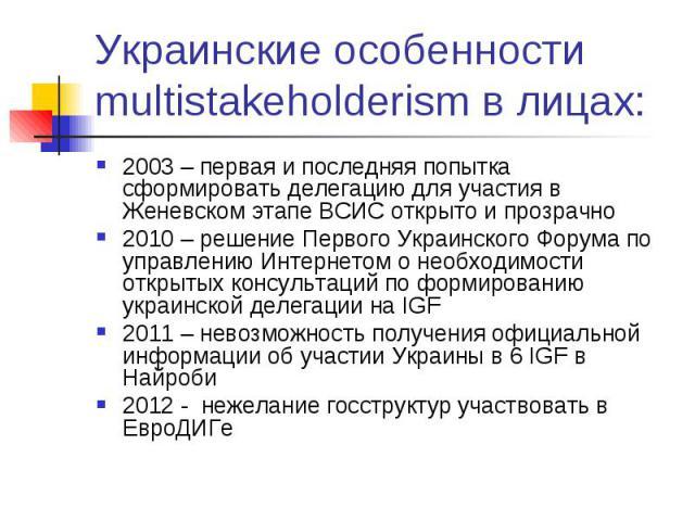 Украинские особенности multistakeholderism в лицах: 2003 – первая и последняя попытка сформировать делегацию для участия в Женевском этапе ВСИС открыто и прозрачно 2010 – решение Первого Украинского Форума по управлению Интернетом о необходимости от…
