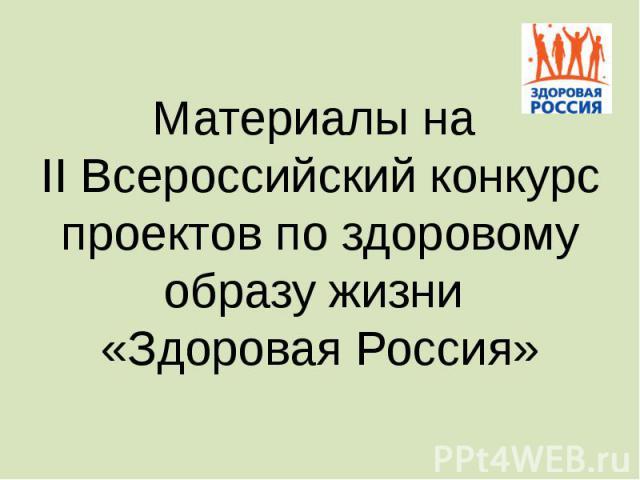 Материалы на II Всероссийский конкурс проектов по здоровому образу жизни «Здоровая Россия»