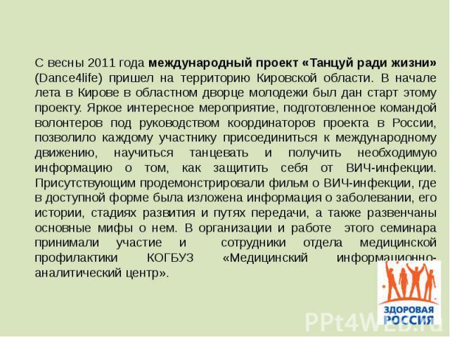 С весны 2011 года международный проект «Танцуй ради жизни» (Dance4life) пришел на территорию Кировской области. В начале лета в Кирове в областном дворце молодежи был дан старт этому проекту. Яркое интересное мероприятие, подготовленное командой вол…