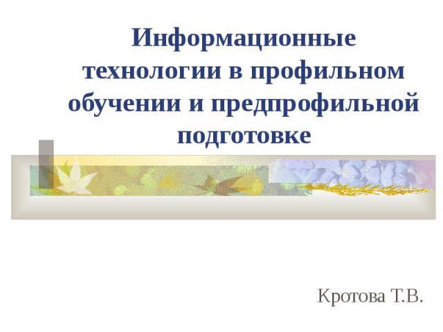 Информационные технологии в профильном обучении и предпрофильной подготовке Кротова Т.В.