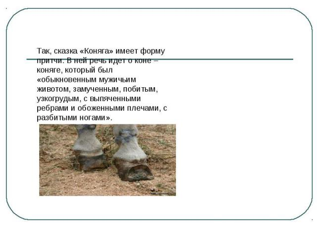 Так, сказка «Коняга» имеет форму притчи. В ней речь идет о коне – коняге, который был «обыкновенным мужичьим животом, замученным, побитым, узкогрудым, с выпяченными ребрами и обоженными плечами, с разбитыми ногами».