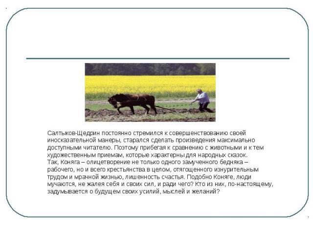 Салтыков-Щедрин постоянно стремился к совершенствованию своей иносказательной манеры, старался сделать произведения максимально доступными читателю. Поэтому прибегая к сравнению с животными и к тем художественным приемам, которые характерны для наро…