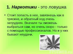 1. Наркотики - это ловушкаСтоит попасть в нее, завязнешь как в трясине, и обратн