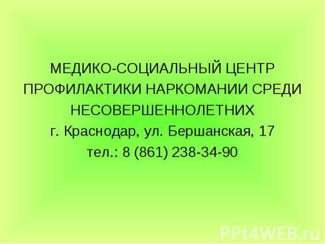 МЕДИКО-СОЦИАЛЬНЫЙ ЦЕНТР ПРОФИЛАКТИКИ НАРКОМАНИИ СРЕДИ НЕСОВЕРШЕННОЛЕТНИХ г. Краснодар, ул. Бершанская, 17 тел.: 8 (861) 238-34-90