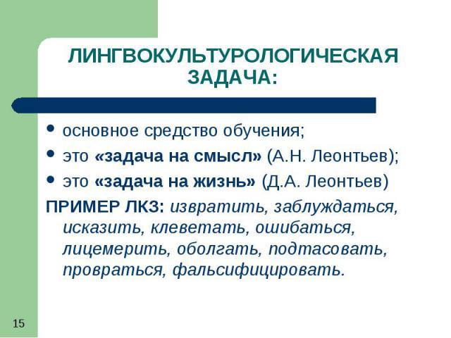 15 ЛИНГВОКУЛЬТУРОЛОГИЧЕСКАЯ ЗАДАЧА: основное средство обучения; это «задача на смысл» (А.Н. Леонтьев); это «задача на жизнь» (Д.А. Леонтьев) ПРИМЕР ЛКЗ: извратить, заблуждаться, исказить, клеветать, ошибаться, лицемерить, оболгать, подтасовать, пров…
