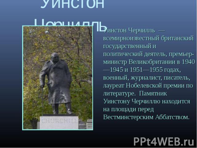 Уинстон Черчилль Уинстон Черчилль всемирноизвестный британский государственный и политический деятель, премьер- министр Великобритании в 19401945 и 19511955 годах, военный, журналист, писатель, лауреат Нобелевской премии по литературе. Памятник Уинс…