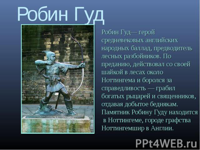 Робин Гуд Робин Гуд герой средневековых английских народных баллад, предводитель лесных разбойников. По преданию, действовал со своей шайкой в лесах около Ноттингема и боролся за справедливость грабил богатых рыцарей и священников, отдавая добытое б…