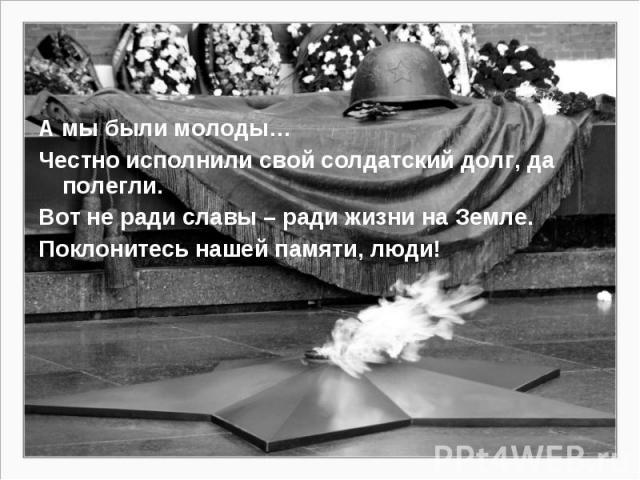 А мы были молоды… Честно исполнили свой солдатский долг, да полегли. Вот не ради славы – ради жизни на Земле. Поклонитесь нашей памяти, люди!