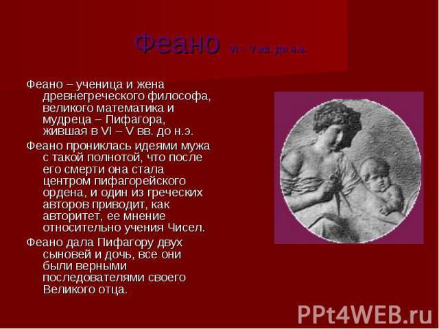 Феано VI – V вв. до н.э. Феано VI – V вв. до н.э. Феано – ученица и жена древнегреческого философа, великого математика и мудреца – Пифагора, жившая в VI – V вв. до н.э. Феано прониклась идеями мужа с такой полнотой, что после его смерти она стала ц…