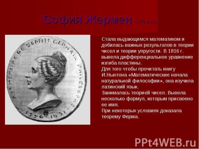 София Жермен София Жермен (1776-1831) София Жермен Стала выдающимся математиком и добилась важных результатов в теории чисел и теории упругости. В 1816 г. вывела дифференциальное уравнение изгиба пластины. Для того чтобы прочитать книгу И.Ньютона «М…