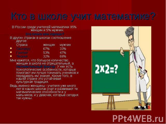 Кто в школе учит математике? В России среди учителей математики 95% женщин и 5% мужчин. Это плохо или хорошо? Это плохо или хорошо? В других странах в школах соотношение другое: Страна женщин мужчин Сингапур67%33% Сингапур67%33% Гонконг53%47% Гонкон…