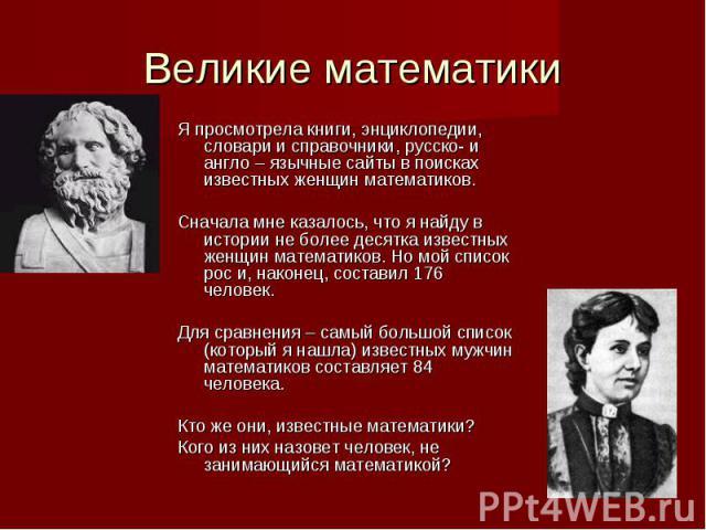 Великие математики Я просмотрела книги, энциклопедии, словари и справочники, русско- и англо – язычные сайты в поисках известных женщин математиков. Сначала мне казалось, что я найду в истории не более десятка известных женщин математиков. Но мой сп…