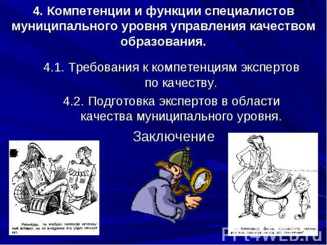 4. Компетенции и функции специалистов муниципального уровня управления качеством образования. 4.1. Требования к компетенциям экспертов по качеству. 4.2. Подготовка экспертов в области качества муниципального уровня. Заключение Заключение