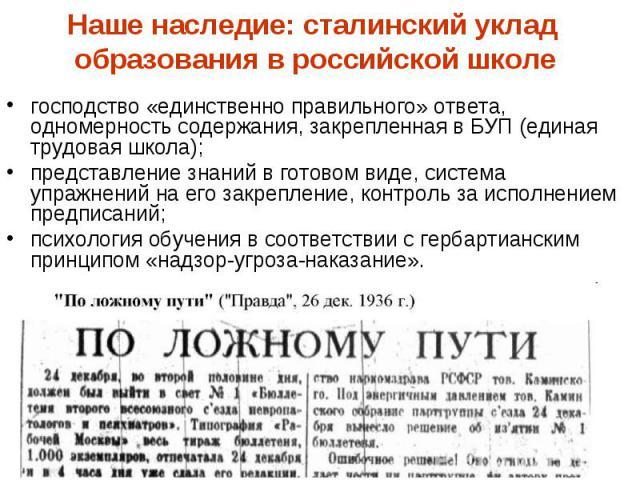 Наше наследие: сталинский уклад образования в российской школе господство «единственно правильного» ответа, одномерность содержания, закрепленная в БУП (единая трудовая школа); представление знаний в готовом виде, система упражнений на его закреплен…