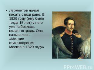 Лермонтов начал писать стихи рано. В 1829 году (ему было тогда 15 лет) у него уж