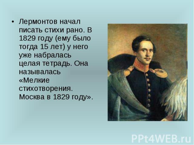 Лермонтов начал писать стихи рано. В 1829 году (ему было тогда 15 лет) у него уже набралась целая тетрадь. Она называлась «Мелкие стихотворения. Москва в 1829 году».