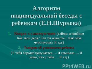 Алгоритм индивидуальной беседы с ребенком (Е.Н.Шуркова) 1.Вопрос о самочувствии