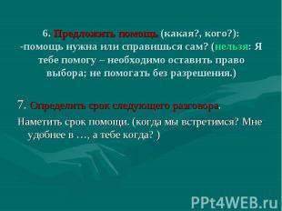 6. Предложить помощь (какая?, кого?): -помощь нужна или справишься сам? (нельзя: