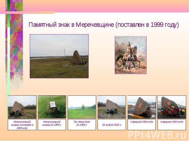 Памятный знак в Меречевщине (поставлен в 1999 году) Мемориальный камень до 1999 г. Мемориальный камень поставлен в 1999 году Так здесь было до 1999 г.30 ноября 2003 г. 4 февраля 2004 года