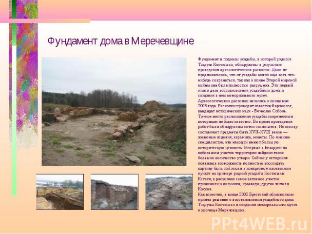 Фундамент дома в Меречевщине Фундамент и подвалы усадьбы, в которой родился Тадэуш Костюшко, обнаружены в результате проведения археологических раскопок. Даже не предполагалось, что от усадьбы могло еще хоть что- нибудь сохраниться, так как в конце …