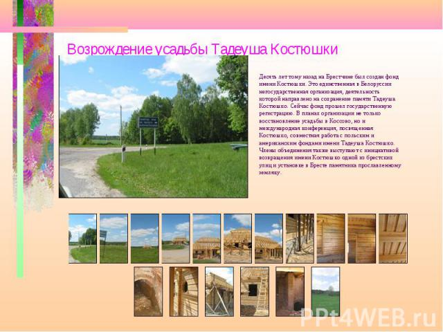 Возрождение усадьбы Тадеуша Костюшки Десять лет тому назад на Брестчине был создан фонд имени Костюшки. Это единственная в Белоруссии негосударственная организация, деятельность которой направлено на сохранение памяти Тадеуша Костюшко. Сейчас фонд п…