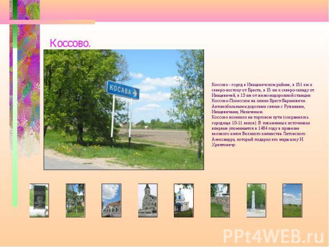 Коссово. Коссово - город в Ивацевичском районе, в 151 км к северо-востоку от Бреста, в 15 км к северо-западу от Ивацевичей, в 13 км от железнодорожной станции Коссово-Полесское на линии Брест-Барановичи. Автомобильными дорогами связан с Ружанами, Ив…