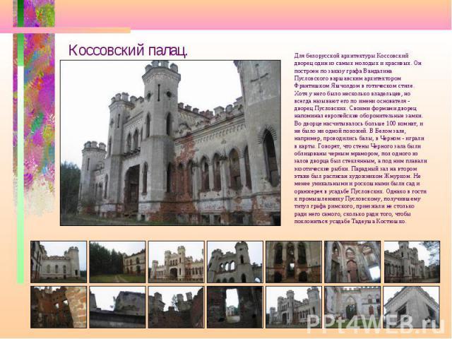 Коссовский палац. Для белорусской архитектуры Коссовский дворец один из самых молодых и красивых. Он построен по заказу графа Вандалина Пусловского варшавским архитектором Франтишком Яшчолдом в готическом стиле. Хотя у него было несколько владельцев…