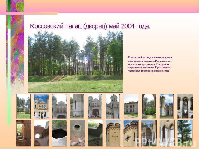 Коссовский палац (дворец) май 2004 года. Коссовский палац в настоящее время приводится в порядок. Расчищаются заросли вокруг дворца. Сооружены деревянные лестницы. Произведена частичная побелка наружных стен.