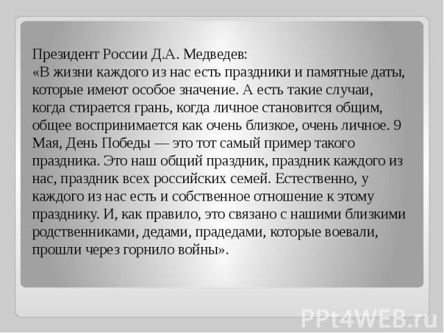 Президент России Д.А. Медведев: «В жизни каждого из нас есть праздники и памятные даты, которые имеют особое значение. А есть такие случаи, когда стирается грань, когда личное становится общим, общее воспринимается как очень близкое, очень личное. 9…