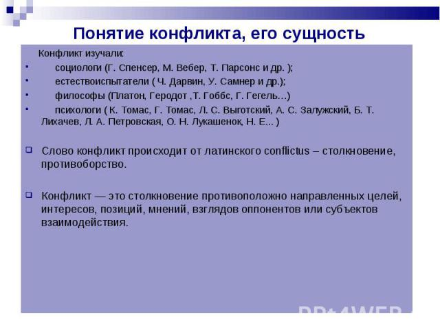 Конфликт изучали: социологи (Г. Спенсер, М. Вебер, Т. Парсонс и др. ); естествоиспытатели ( Ч. Дарвин, У. Самнер и др.); философы (Платон, Геродот,Т. Гоббс, Г. Гегель…) психологи ( К. Томас, Г. Томас, Л. С. Выготский, А. С. Залужский, Б. Т. Лихачев,…