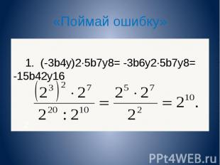 «Поймай ошибку» 1. (-3b 4 y) 2 5b 7 y 8 = -3b 6 y 2 5b 7 y 8 = -15b 42 y 16 2. 1