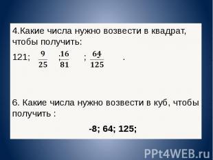 4.Какие числа нужно возвести в квадрат, чтобы получить: 121; ; ; -. 6. Какие чис