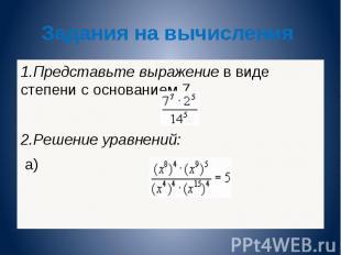 Задания на вычисления 1.Представьте выражение в виде степени с основанием 7, 2.Р